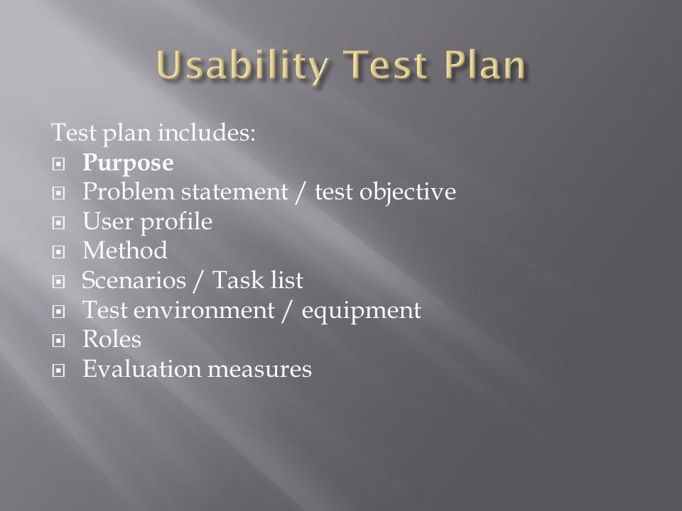 Test plan includes:  Purpose  Problem statement / test objective  User profile  Method  Scenarios / Task list  Test environment / equipment  Roles  Evaluation measures