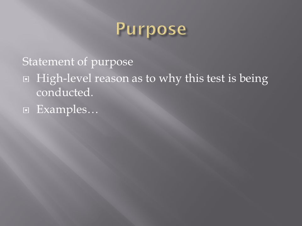 Statement of purpose  High-level reason as to why this test is being conducted.  Examples…
