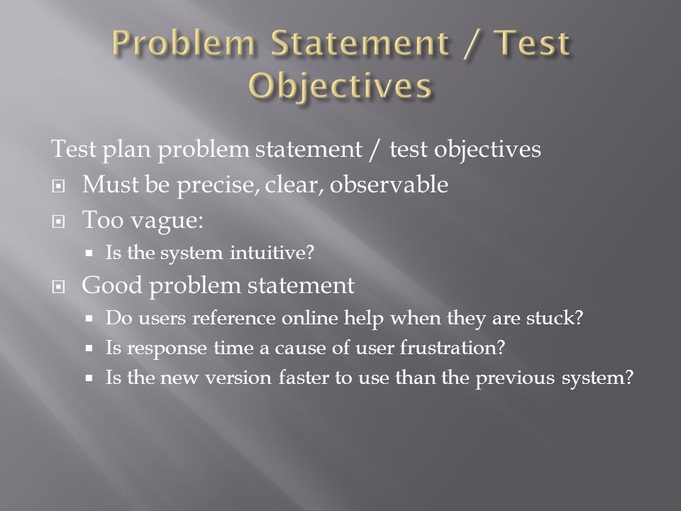 Test plan problem statement / test objectives  Must be precise, clear, observable  Too vague:  Is the system intuitive?  Good problem statement 