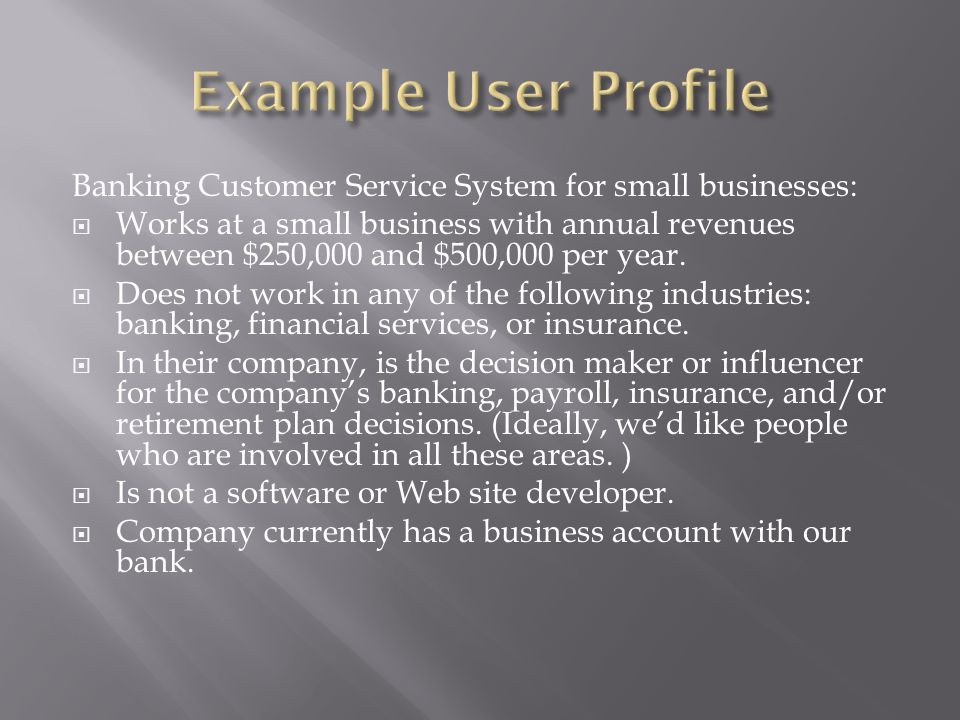 Banking Customer Service System for small businesses:  Works at a small business with annual revenues between $250,000 and $500,000 per year.  Does