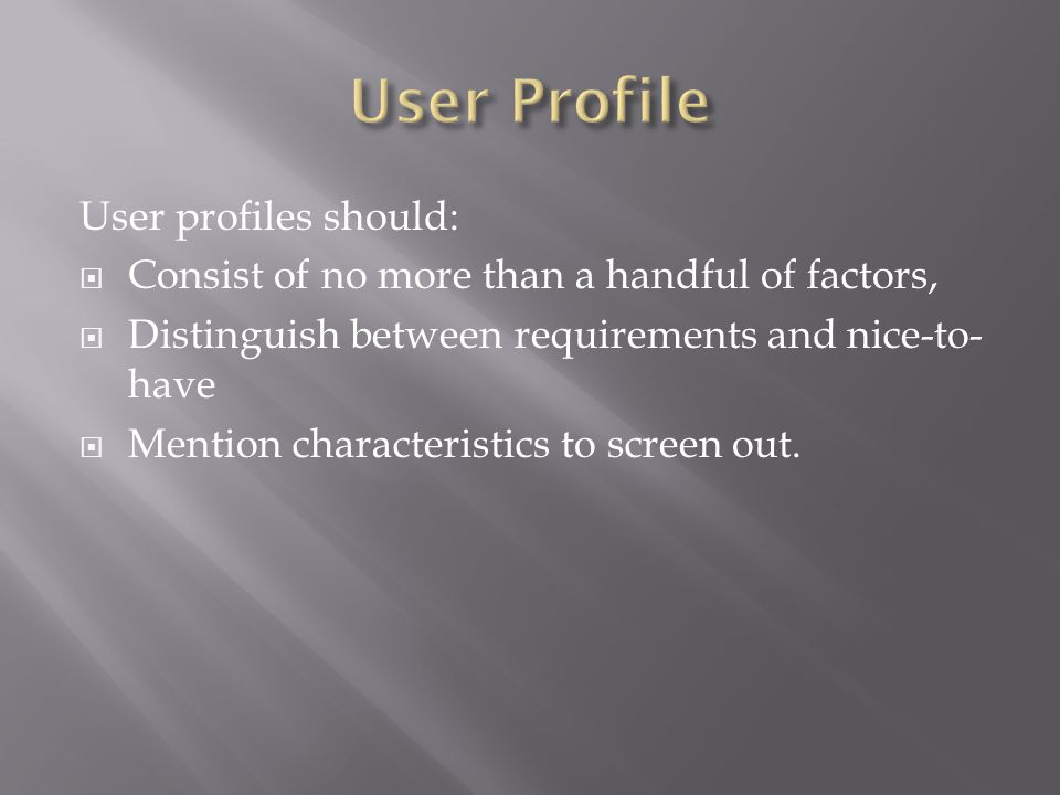 User profiles should:  Consist of no more than a handful of factors,  Distinguish between requirements and nice-to- have  Mention characteristics to screen out.