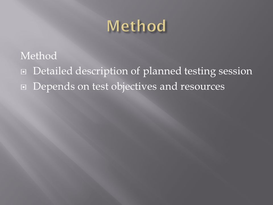 Method  Detailed description of planned testing session  Depends on test objectives and resources