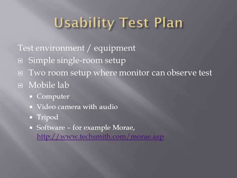 Test environment / equipment  Simple single-room setup  Two room setup where monitor can observe test  Mobile lab  Computer  Video camera with audio  Tripod  Software – for example Morae, http://www.techsmith.com/morae.asp http://www.techsmith.com/morae.asp