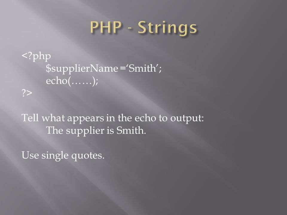 <?php $supplierName ='Smith'; echo(……); ?> Tell what appears in the echo to output: The supplier is Smith. Use single quotes.