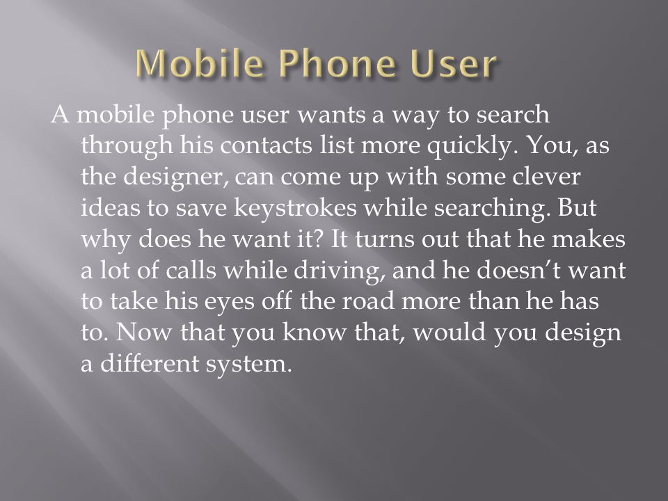 A mobile phone user wants a way to search through his contacts list more quickly.