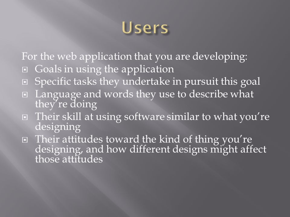 For the web application that you are developing:  Goals in using the application  Specific tasks they undertake in pursuit this goal  Language and