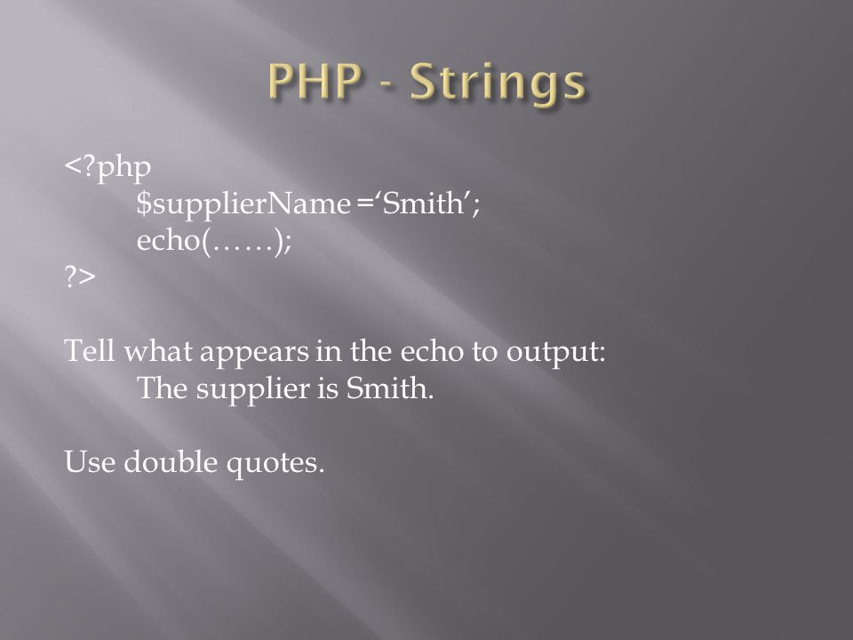 < php $supplierName ='Smith'; echo(……); > Tell what appears in the echo to output: The supplier is Smith.