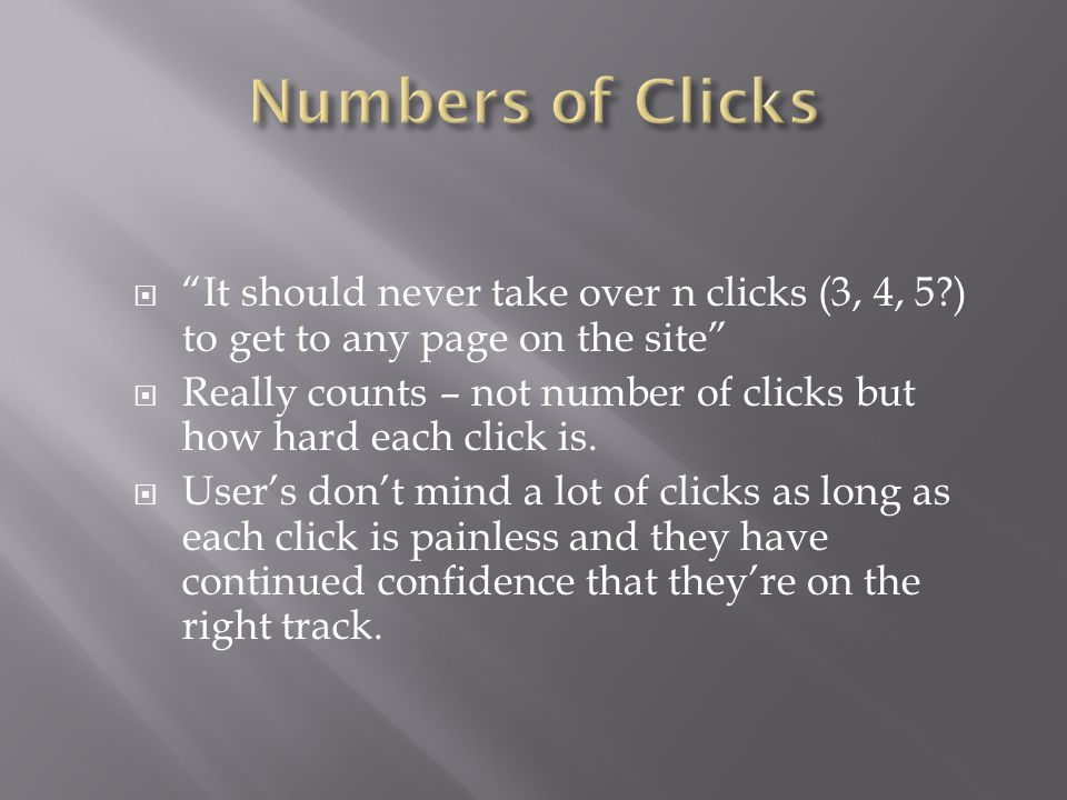 """ """"It should never take over n clicks (3, 4, 5?) to get to any page on the site""""  Really counts – not number of clicks but how hard each click is. """
