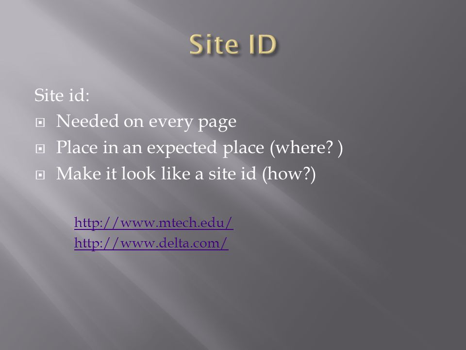 Site id:  Needed on every page  Place in an expected place (where? )  Make it look like a site id (how?) http://www.mtech.edu/ http://www.delta.com