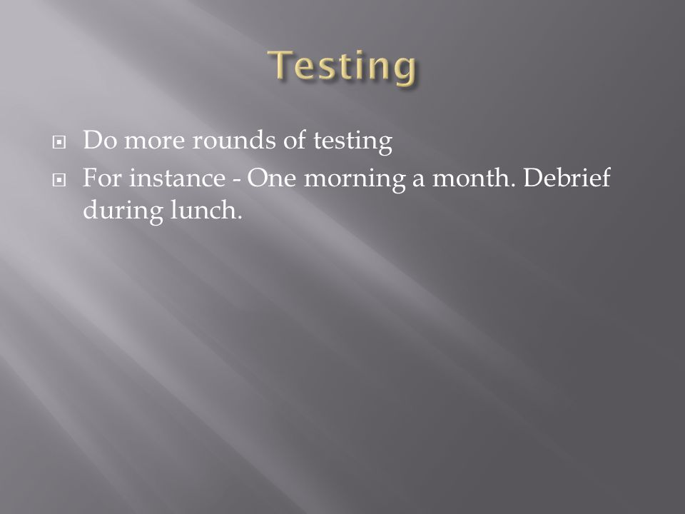  Do more rounds of testing  For instance - One morning a month. Debrief during lunch.