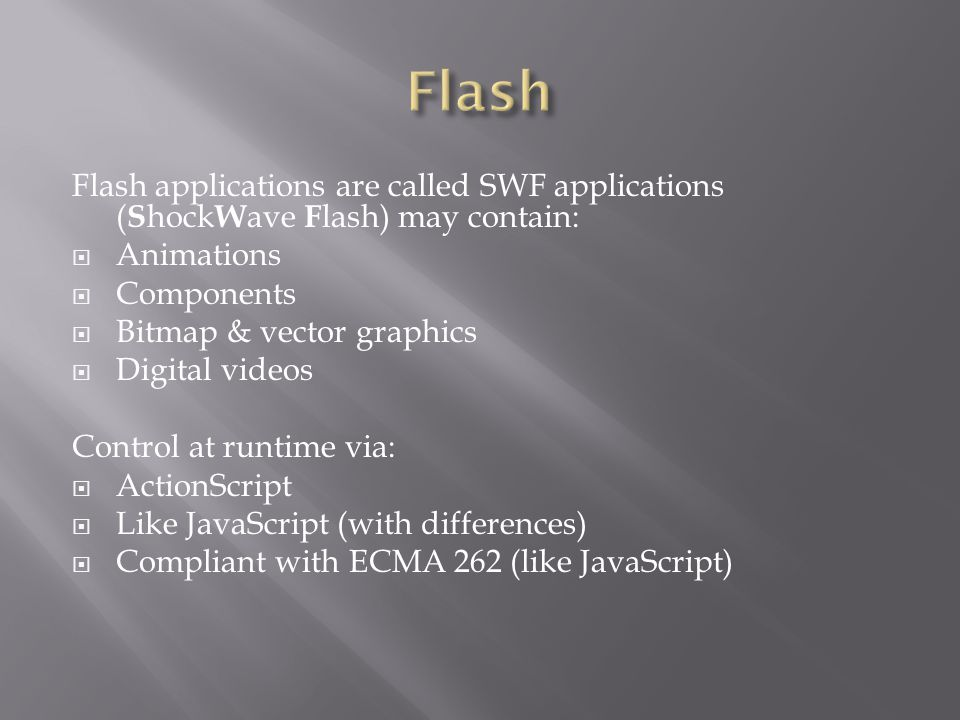 Flash applications are called SWF applications ( S hock W ave F lash) may contain:  Animations  Components  Bitmap & vector graphics  Digital videos Control at runtime via:  ActionScript  Like JavaScript (with differences)  Compliant with ECMA 262 (like JavaScript)