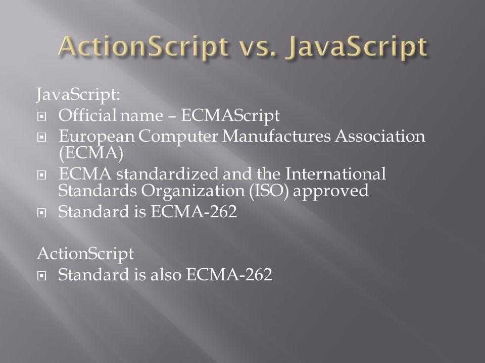 JavaScript:  Official name – ECMAScript  European Computer Manufactures Association (ECMA)  ECMA standardized and the International Standards Organization (ISO) approved  Standard is ECMA-262 ActionScript  Standard is also ECMA-262