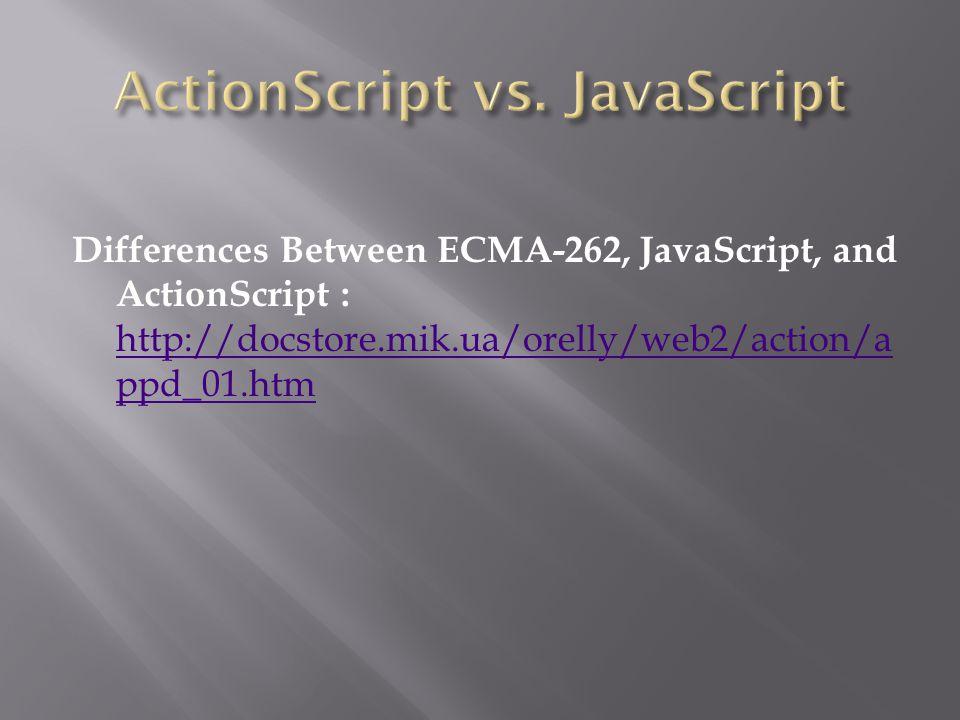 Differences Between ECMA-262, JavaScript, and ActionScript : http://docstore.mik.ua/orelly/web2/action/a ppd_01.htm http://docstore.mik.ua/orelly/web2/action/a ppd_01.htm