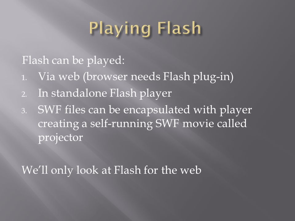 Flash can be played: 1. Via web (browser needs Flash plug-in) 2. In standalone Flash player 3. SWF files can be encapsulated with player creating a se