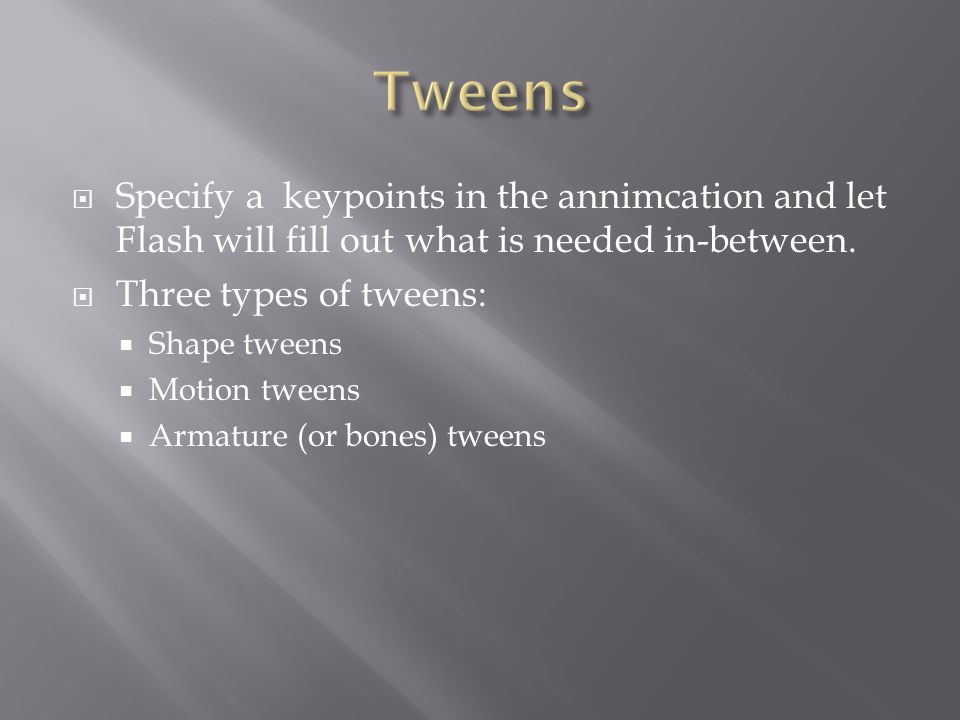  Specify a keypoints in the annimcation and let Flash will fill out what is needed in-between.  Three types of tweens:  Shape tweens  Motion tween