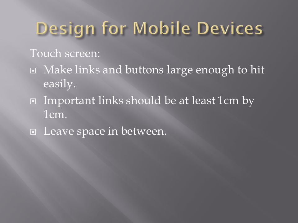 Touch screen:  Make links and buttons large enough to hit easily.