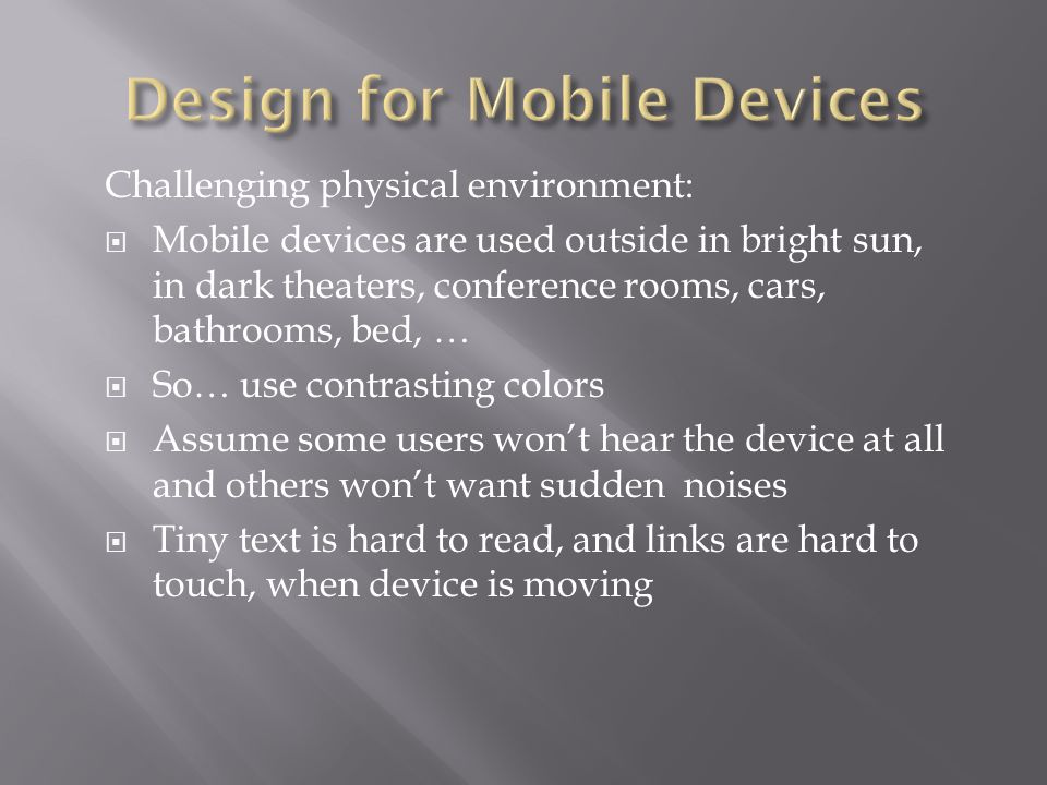 Challenging physical environment:  Mobile devices are used outside in bright sun, in dark theaters, conference rooms, cars, bathrooms, bed, …  So… u