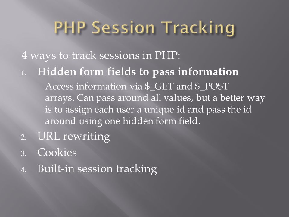 4 ways to track sessions in PHP: 1. Hidden form fields to pass information Access information via $_GET and $_POST arrays. Can pass around all values,