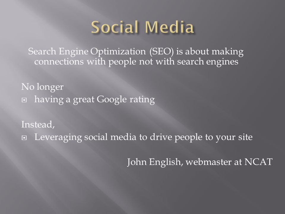 Search Engine Optimization (SEO) is about making connections with people not with search engines No longer  having a great Google rating Instead,  Leveraging social media to drive people to your site John English, webmaster at NCAT