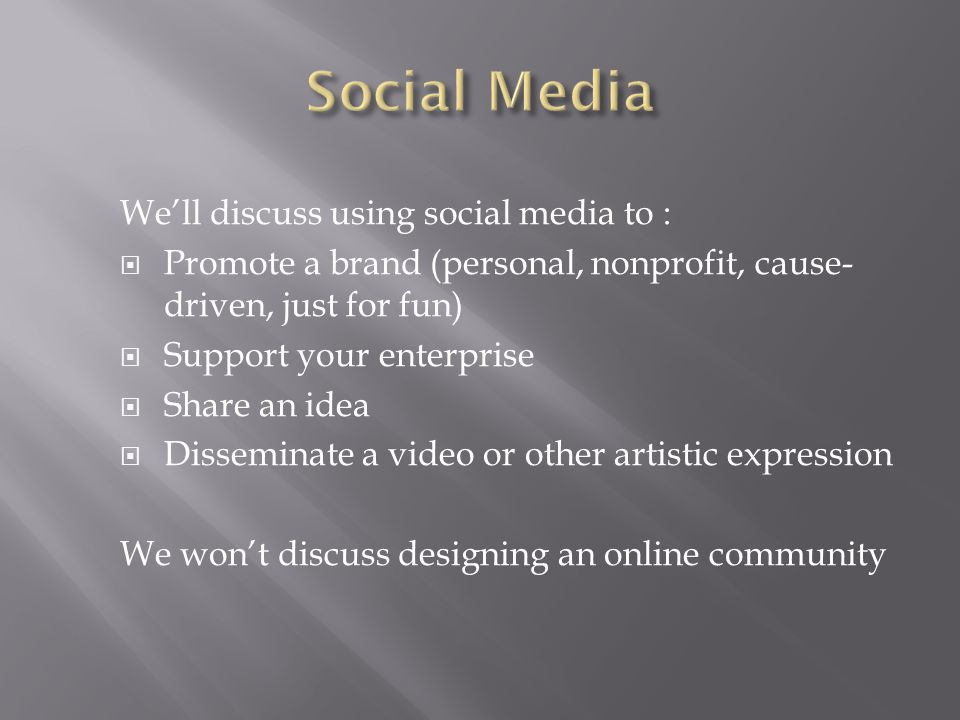 We'll discuss using social media to :  Promote a brand (personal, nonprofit, cause- driven, just for fun)  Support your enterprise  Share an idea  Disseminate a video or other artistic expression We won't discuss designing an online community