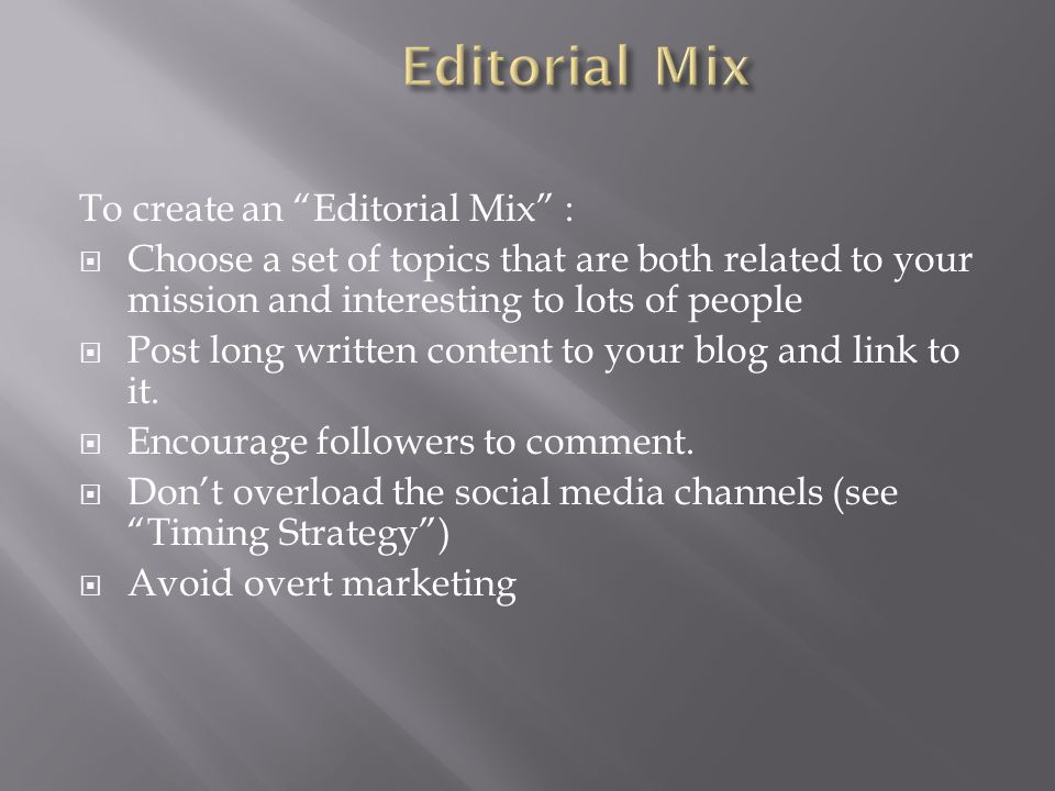 To create an Editorial Mix :  Choose a set of topics that are both related to your mission and interesting to lots of people  Post long written content to your blog and link to it.