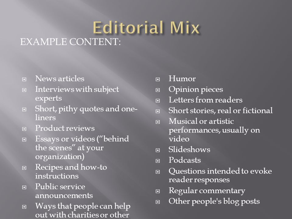 EXAMPLE CONTENT:  News articles  Interviews with subject experts  Short, pithy quotes and one- liners  Product reviews  Essays or videos ( behind the scenes at your organization)  Recipes and how-to instructions  Public service announcements  Ways that people can help out with charities or other altruistic efforts  Humor  Opinion pieces  Letters from readers  Short stories, real or fictional  Musical or artistic performances, usually on video  Slideshows  Podcasts  Questions intended to evoke reader responses  Regular commentary  Other people s blog posts