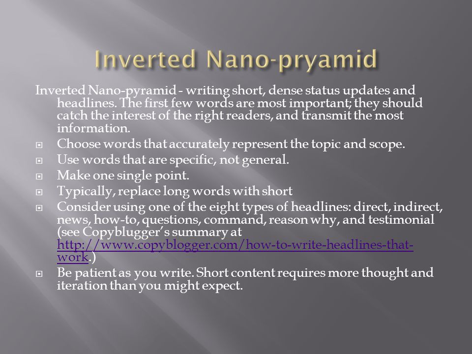 Inverted Nano-pyramid - writing short, dense status updates and headlines. The first few words are most important; they should catch the interest of t