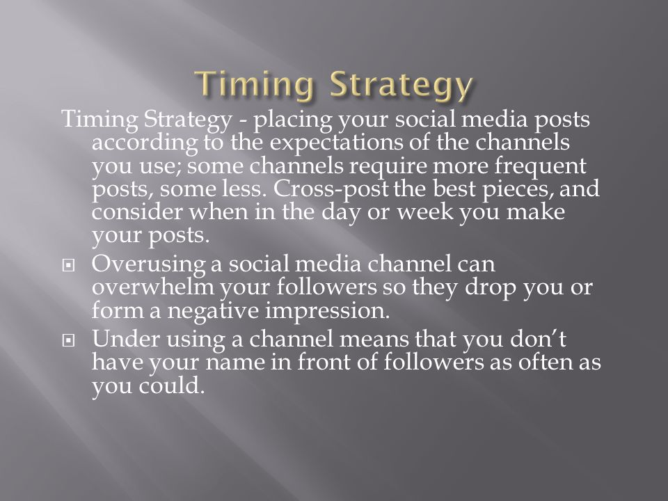 Timing Strategy - placing your social media posts according to the expectations of the channels you use; some channels require more frequent posts, so