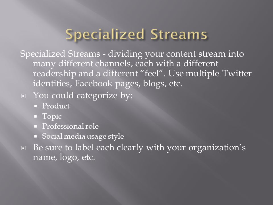 Specialized Streams - dividing your content stream into many different channels, each with a different readership and a different feel .