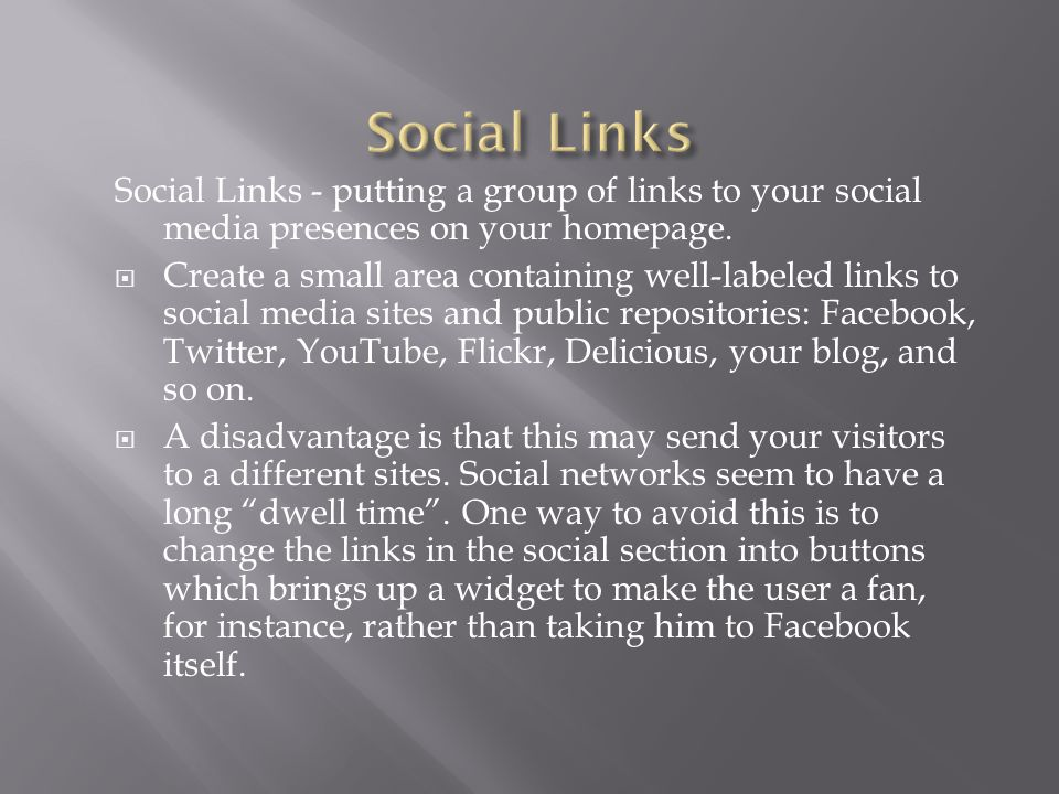 Social Links - putting a group of links to your social media presences on your homepage.  Create a small area containing well-labeled links to social
