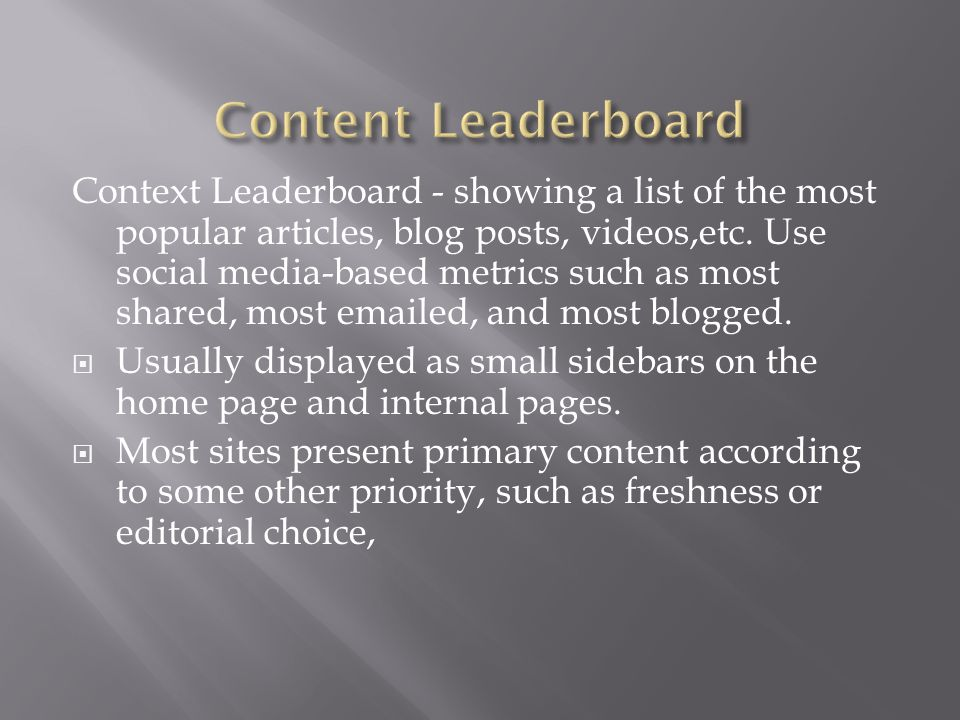 Context Leaderboard - showing a list of the most popular articles, blog posts, videos,etc. Use social media-based metrics such as most shared, most em