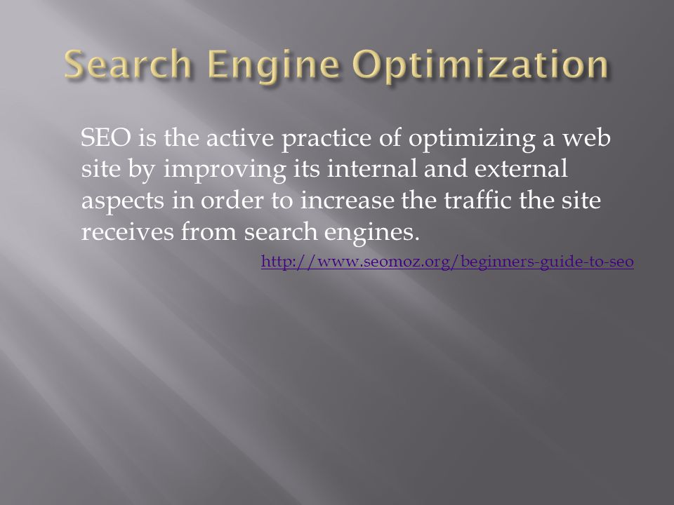SEO is the active practice of optimizing a web site by improving its internal and external aspects in order to increase the traffic the site receives from search engines.