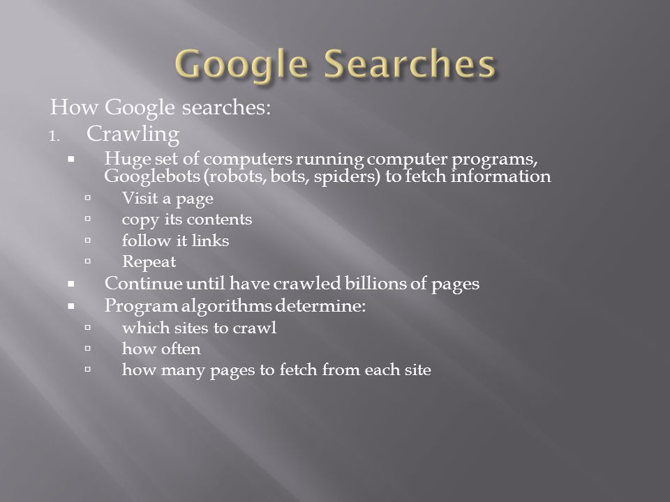 How Google searches: 1. Crawling  Huge set of computers running computer programs, Googlebots (robots, bots, spiders) to fetch information  Visit a