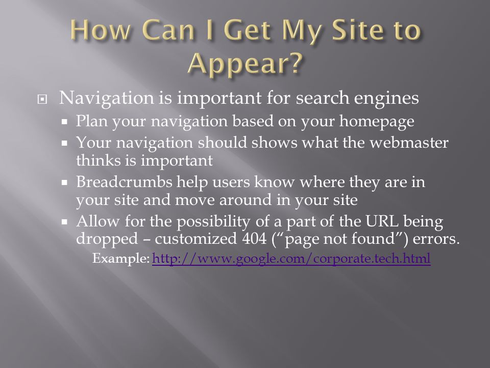  Navigation is important for search engines  Plan your navigation based on your homepage  Your navigation should shows what the webmaster thinks is important  Breadcrumbs help users know where they are in your site and move around in your site  Allow for the possibility of a part of the URL being dropped – customized 404 ( page not found ) errors.