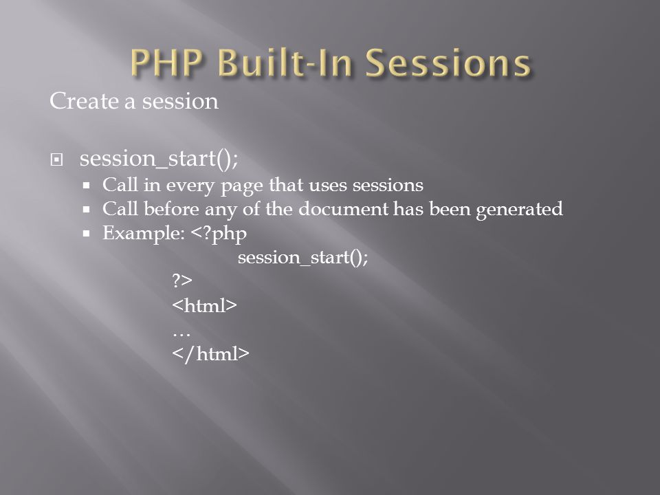 Create a session  session_start();  Call in every page that uses sessions  Call before any of the document has been generated  Example: < php session_start(); > …
