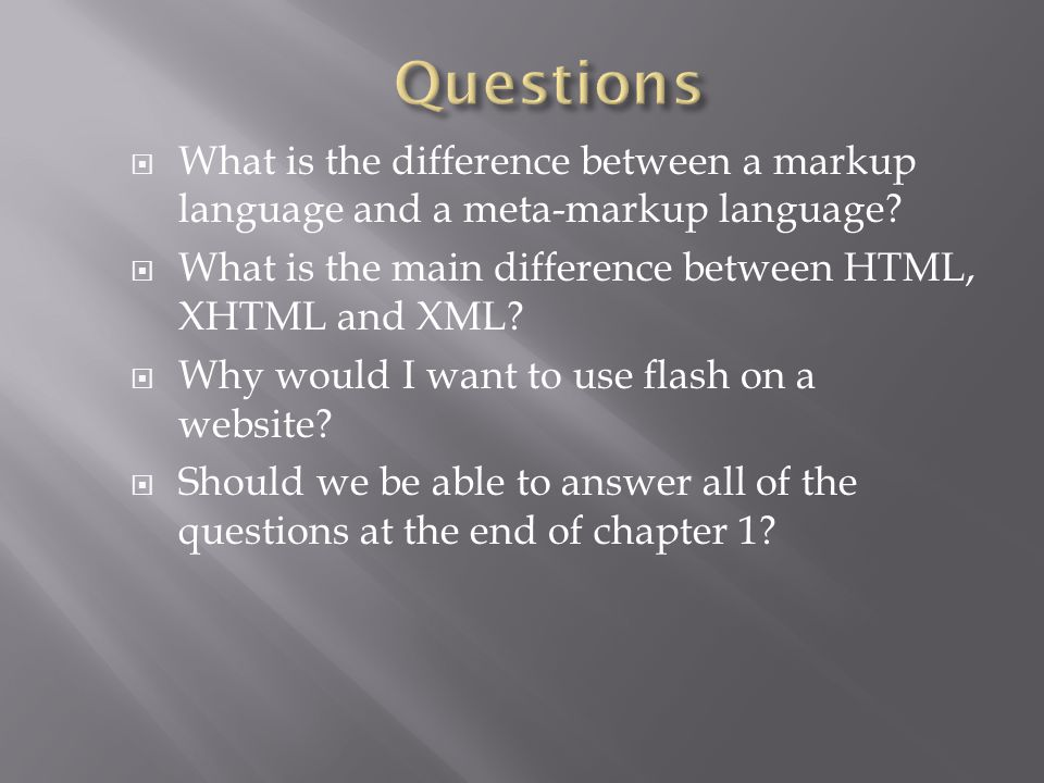  What is the difference between a markup language and a meta-markup language?  What is the main difference between HTML, XHTML and XML?  Why would