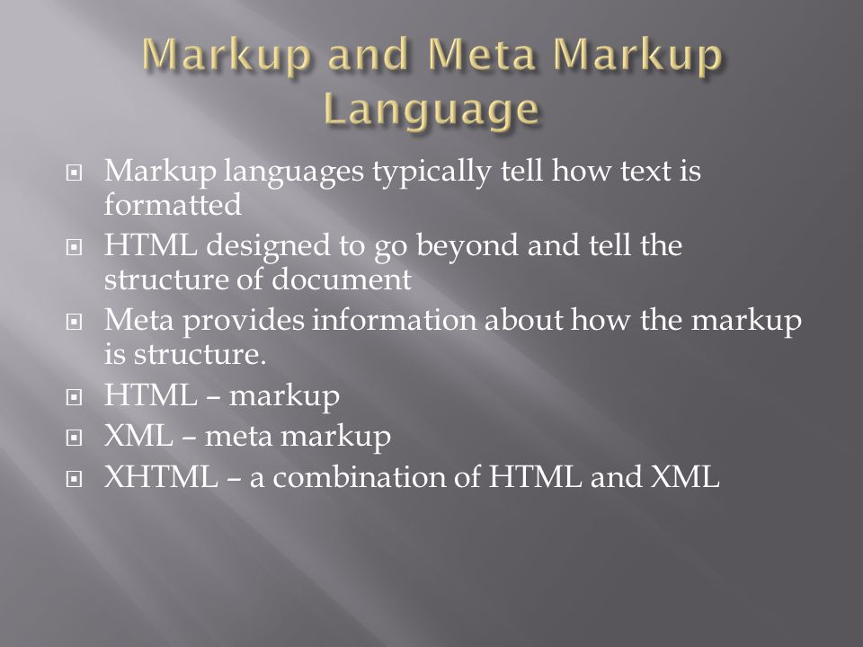  Markup languages typically tell how text is formatted  HTML designed to go beyond and tell the structure of document  Meta provides information about how the markup is structure.