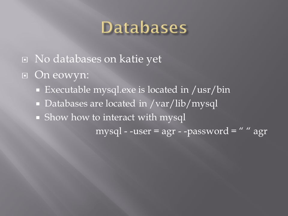  No databases on katie yet  On eowyn:  Executable mysql.exe is located in /usr/bin  Databases are located in /var/lib/mysql  Show how to interact with mysql mysql - -user = agr - -password = agr