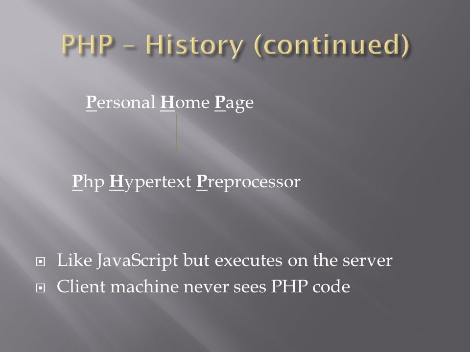 P ersonal H ome P age P hp H ypertext P reprocessor  Like JavaScript but executes on the server  Client machine never sees PHP code