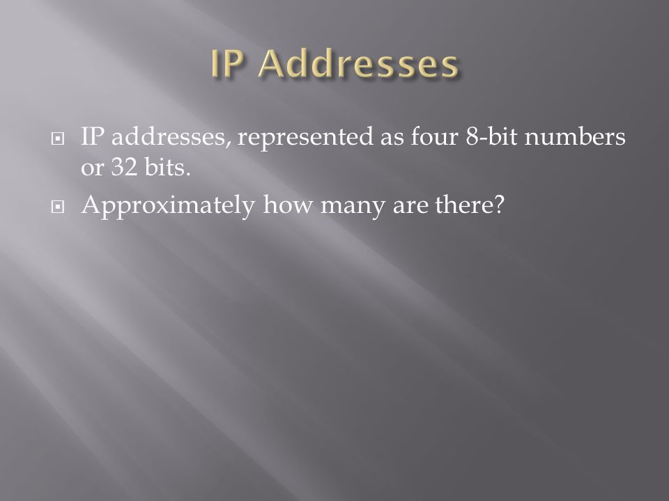  IP addresses, represented as four 8-bit numbers or 32 bits.  Approximately how many are there