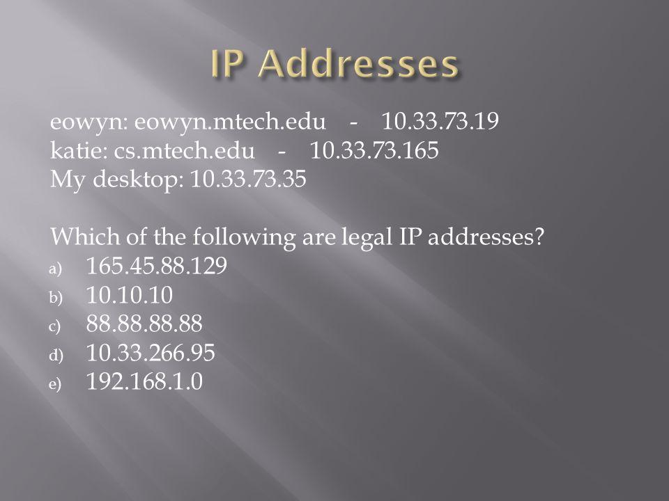eowyn: eowyn.mtech.edu - 10.33.73.19 katie: cs.mtech.edu - 10.33.73.165 My desktop: 10.33.73.35 Which of the following are legal IP addresses.