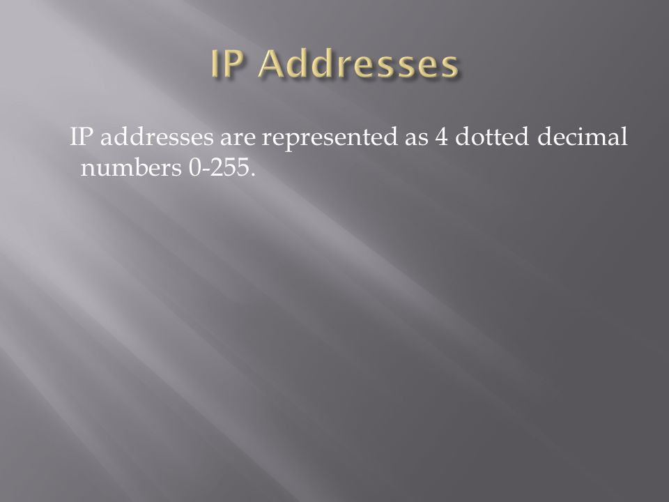 IP addresses are represented as 4 dotted decimal numbers 0-255.