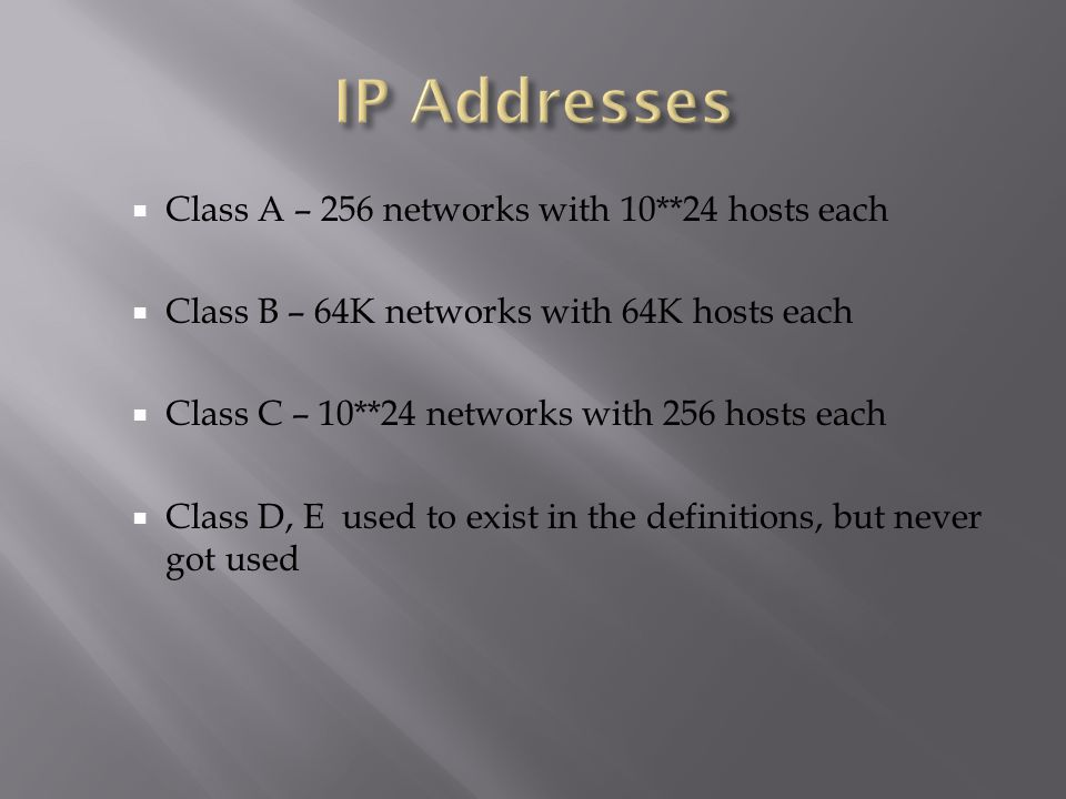  Class A – 256 networks with 10**24 hosts each  Class B – 64K networks with 64K hosts each  Class C – 10**24 networks with 256 hosts each  Class D, E used to exist in the definitions, but never got used