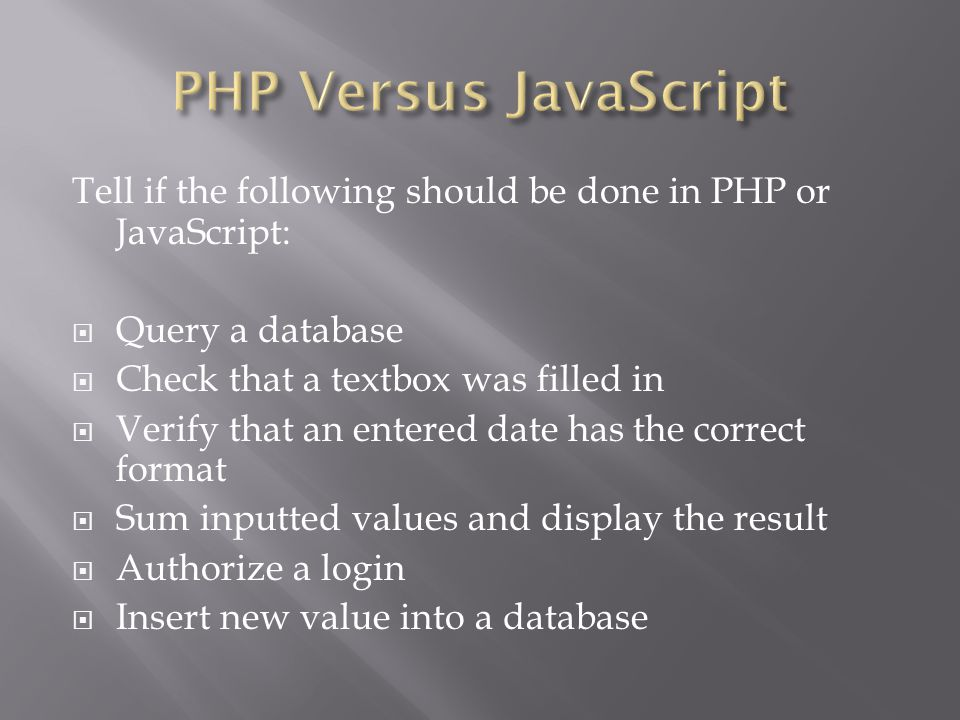 Tell if the following should be done in PHP or JavaScript:  Query a database  Check that a textbox was filled in  Verify that an entered date has t