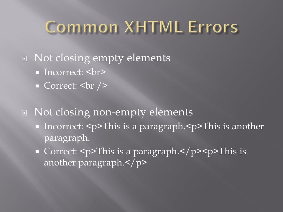  Not closing empty elements  Incorrect:  Correct:  Not closing non-empty elements  Incorrect: This is a paragraph.