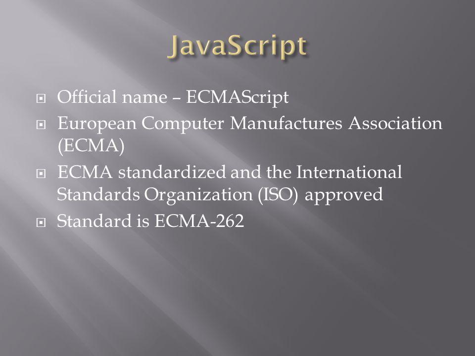  Official name – ECMAScript  European Computer Manufactures Association (ECMA)  ECMA standardized and the International Standards Organization (ISO) approved  Standard is ECMA-262