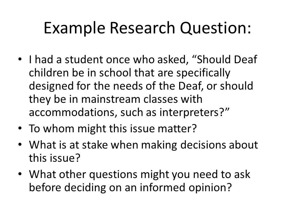 """Example Research Question: I had a student once who asked, """"Should Deaf children be in school that are specifically designed for the needs of the Deaf"""