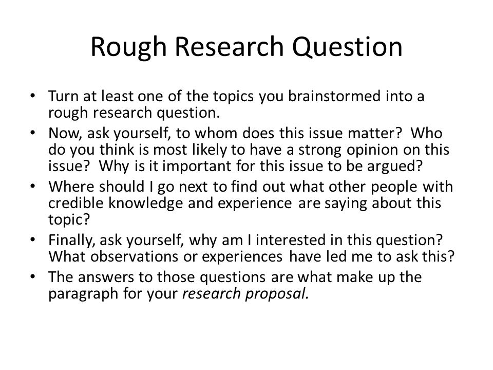 Rough Research Question Turn at least one of the topics you brainstormed into a rough research question. Now, ask yourself, to whom does this issue ma