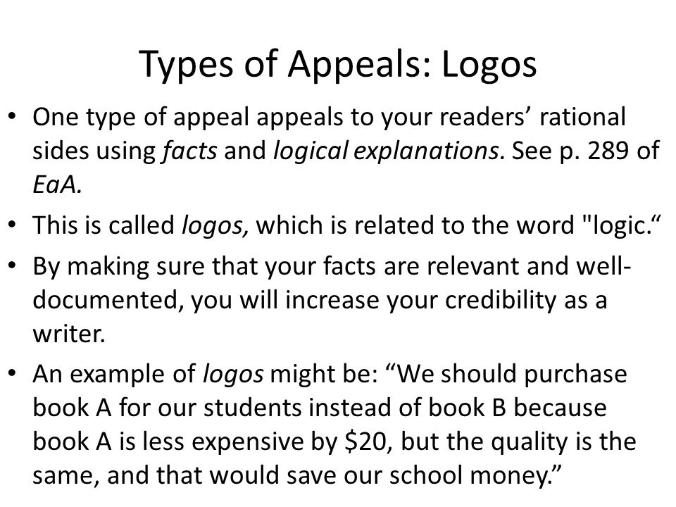 Types of Appeals: Logos One type of appeal appeals to your readers' rational sides using facts and logical explanations. See p. 289 of EaA. This is ca