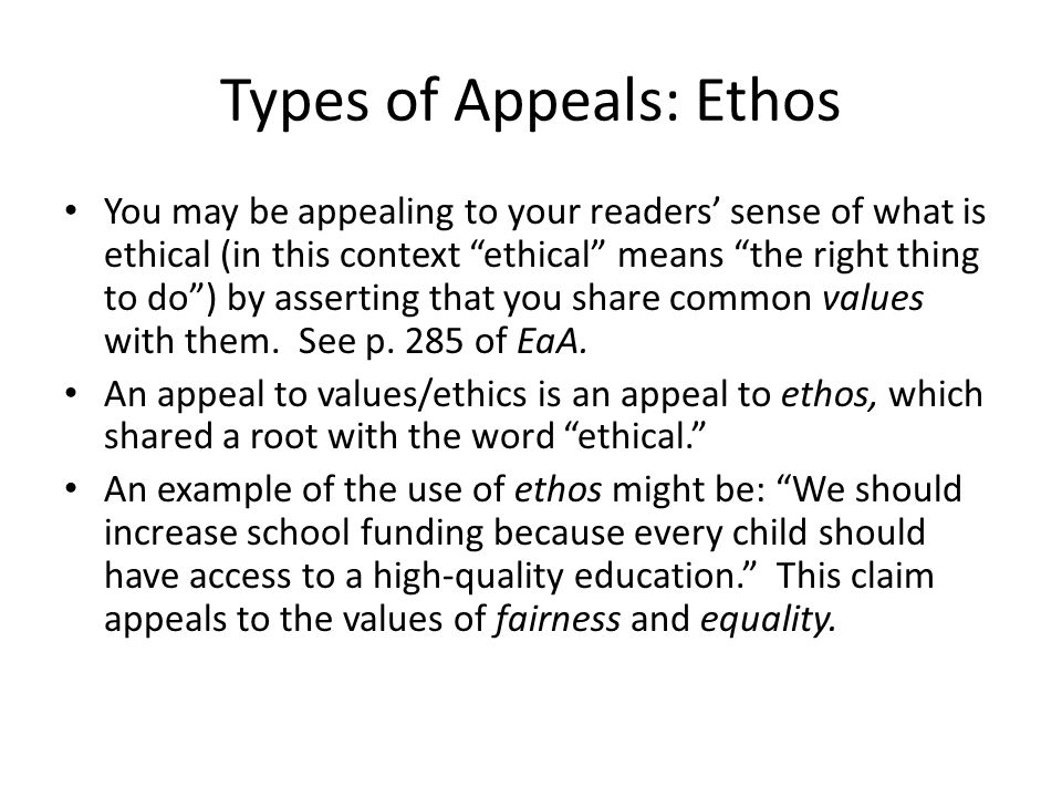 """Types of Appeals: Ethos You may be appealing to your readers' sense of what is ethical (in this context """"ethical"""" means """"the right thing to do"""") by as"""